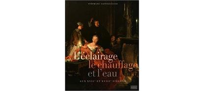L'éclairage, le chauffage et l'eau aux XVIIe et XVIIIe siècles, S. Catelluccio, De Gourcuff, 2016